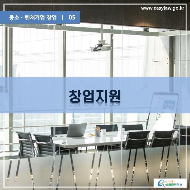 중소ㆍ벤처기업 창업 | 05 창업지원 www.easylaw.go.kr 찾기쉬운 생활법령정보 로고